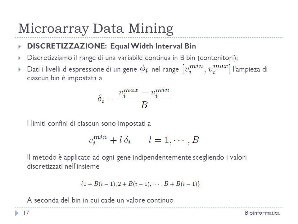 Microarray Data Mining DISCRETIZZAZIONE: Equal Width Interval Bin Discretizziamo il range di una variabile continua in B bin (contenitori); Dati i liv