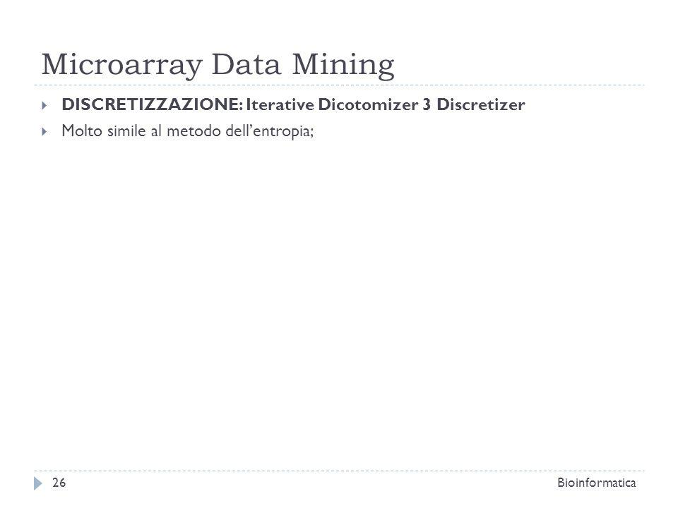 Microarray Data Mining DISCRETIZZAZIONE: Iterative Dicotomizer 3 Discretizer Molto simile al metodo dellentropia; Bioinformatica26