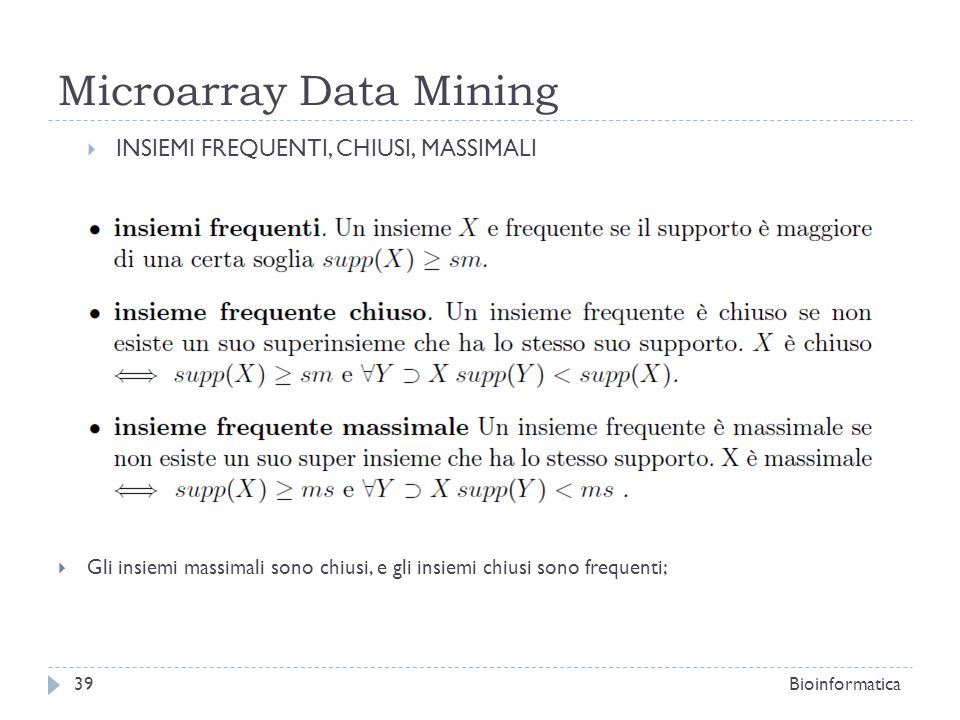 Microarray Data Mining INSIEMI FREQUENTI, CHIUSI, MASSIMALI Gli insiemi massimali sono chiusi, e gli insiemi chiusi sono frequenti; Bioinformatica39
