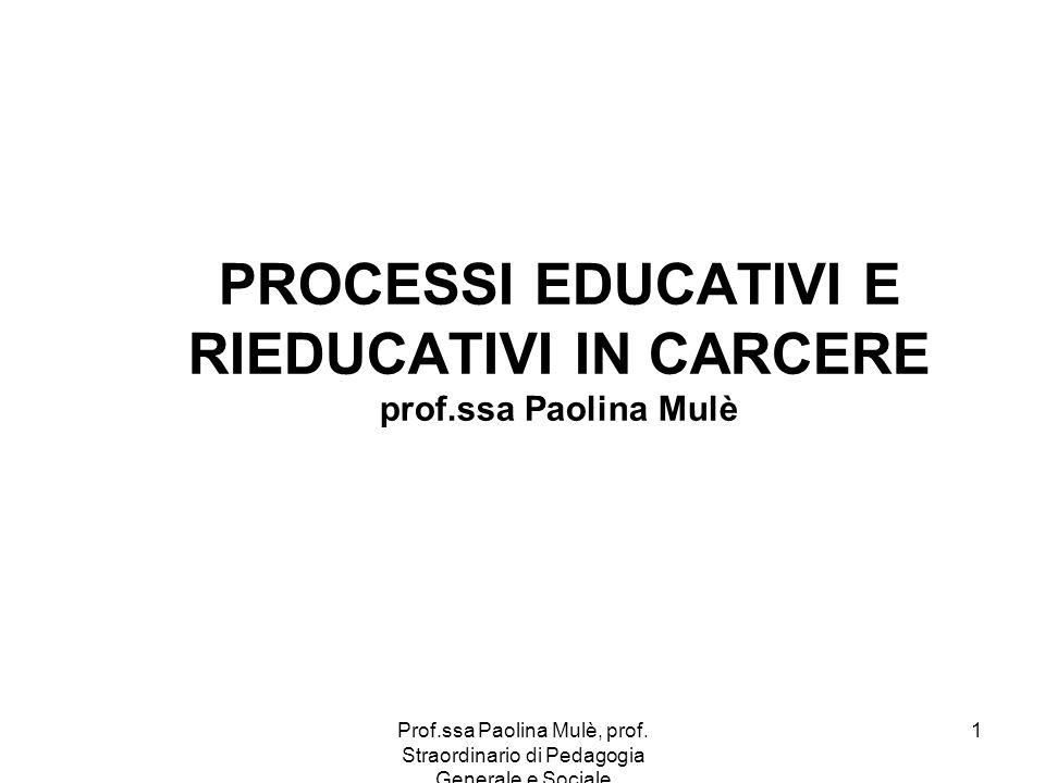 Prof.ssa Paolina Mulè, prof. Straordinario di Pedagogia Generale e Sociale 1 PROCESSI EDUCATIVI E RIEDUCATIVI IN CARCERE prof.ssa Paolina Mulè
