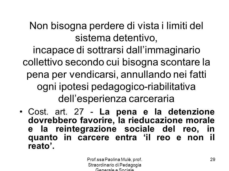 Prof.ssa Paolina Mulè, prof. Straordinario di Pedagogia Generale e Sociale 29 Non bisogna perdere di vista i limiti del sistema detentivo, incapace di