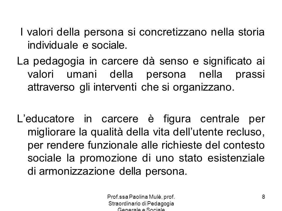 Prof.ssa Paolina Mulè, prof. Straordinario di Pedagogia Generale e Sociale 8 I valori della persona si concretizzano nella storia individuale e social
