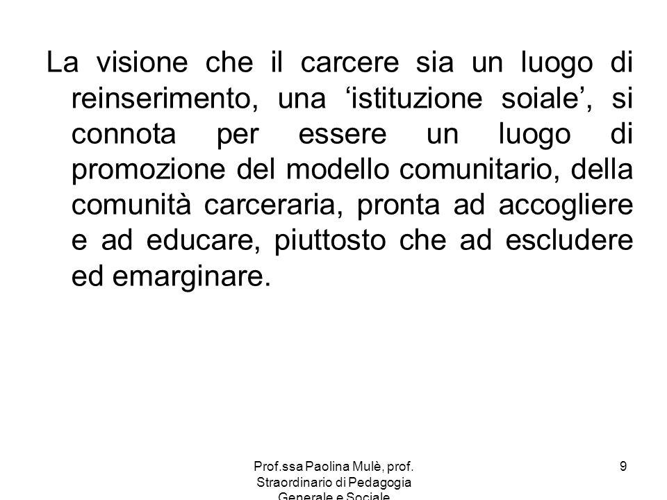 Prof.ssa Paolina Mulè, prof. Straordinario di Pedagogia Generale e Sociale 9 La visione che il carcere sia un luogo di reinserimento, una istituzione