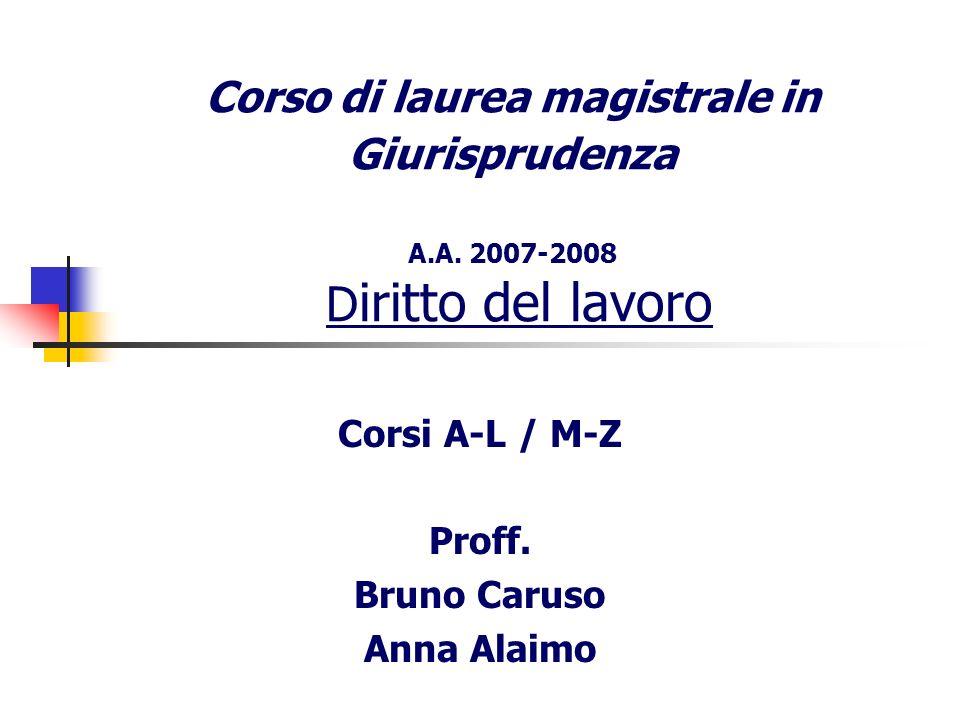 Corso di laurea magistrale in Giurisprudenza A.A. 2007-2008 D iritto del lavoro Corsi A-L / M-Z Proff. Bruno Caruso Anna Alaimo