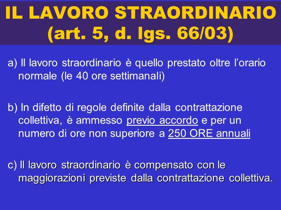 IL LAVORO STRAORDINARIO (art. 5, d. lgs. 66/03) a) Il lavoro straordinario è quello prestato oltre lorario normale (le 40 ore settimanali) b) In difet