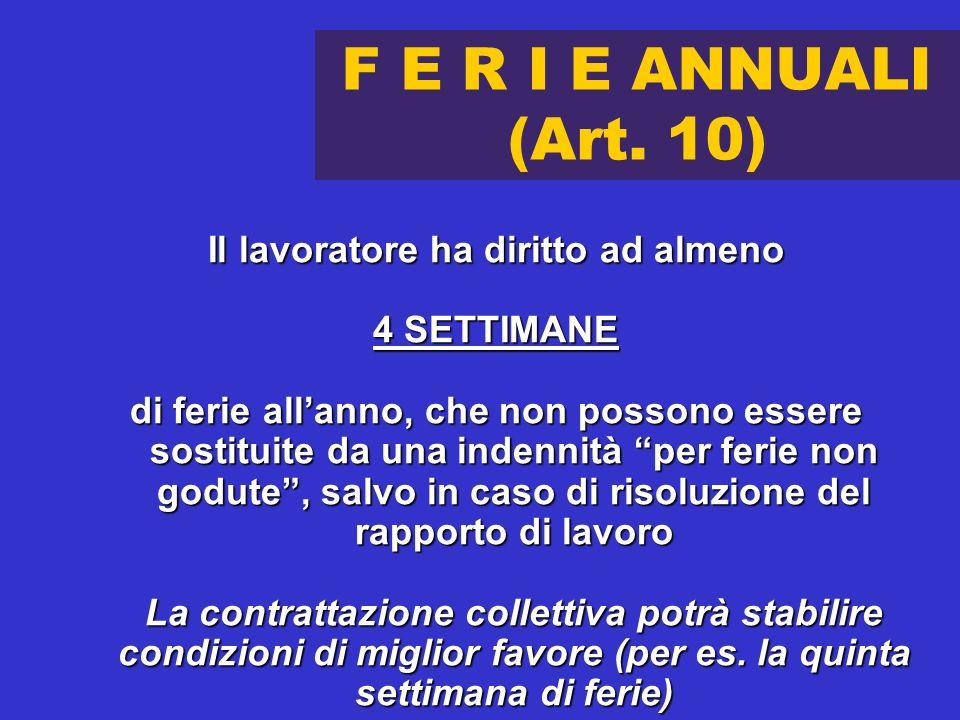 F E R I E ANNUALI (Art. 10) Il lavoratore ha diritto ad almeno 4 SETTIMANE di ferie allanno, che non possono essere sostituite da una indennità per fe