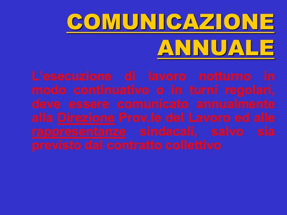 COMUNICAZIONE ANNUALE Lesecuzione di lavoro notturno in modo continuativo o in turni regolari, deve essere comunicato annualmente alla Direzione Prov.le del Lavoro ed alle rappresentanze sindacali, salvo sia previsto dal contratto collettivo