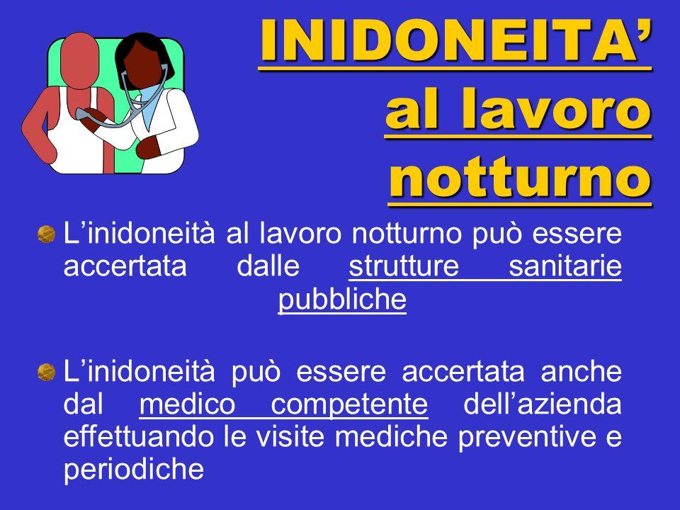 Linidoneità al lavoro notturno può essere accertata dalle strutture sanitarie pubbliche Linidoneità può essere accertata anche dal medico competente dellazienda effettuando le visite mediche preventive e periodiche INIDONEITA al lavoro notturno