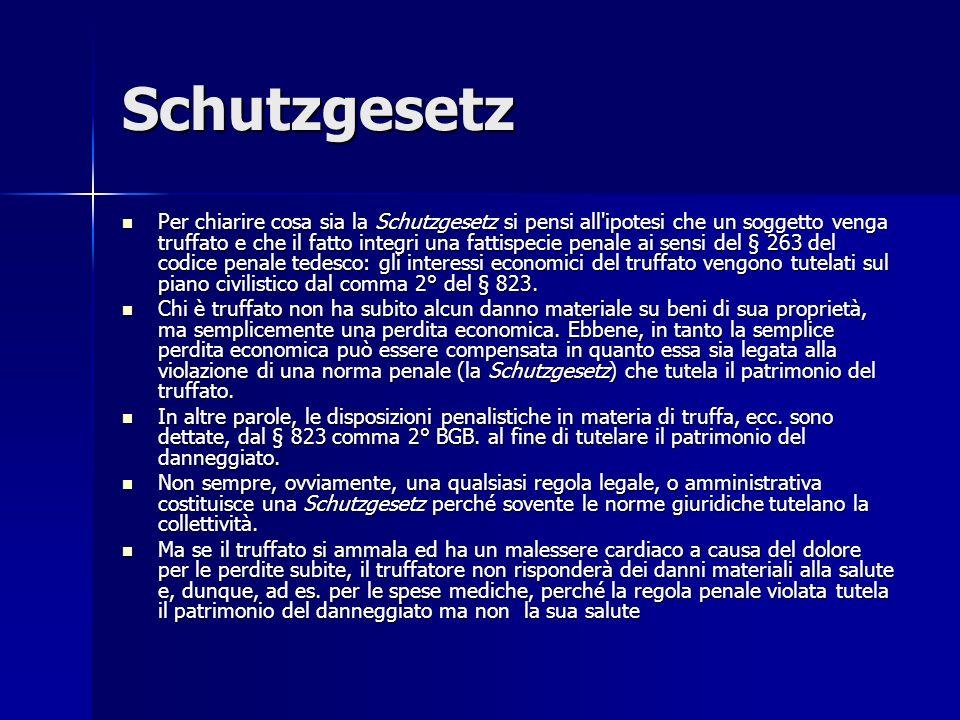 Schutzgesetz Per chiarire cosa sia la Schutzgesetz si pensi all ipotesi che un soggetto venga truffato e che il fatto integri una fattispecie penale ai sensi del § 263 del codice penale tedesco: gli interessi economici del truffato vengono tutelati sul piano civilistico dal comma 2° del § 823.