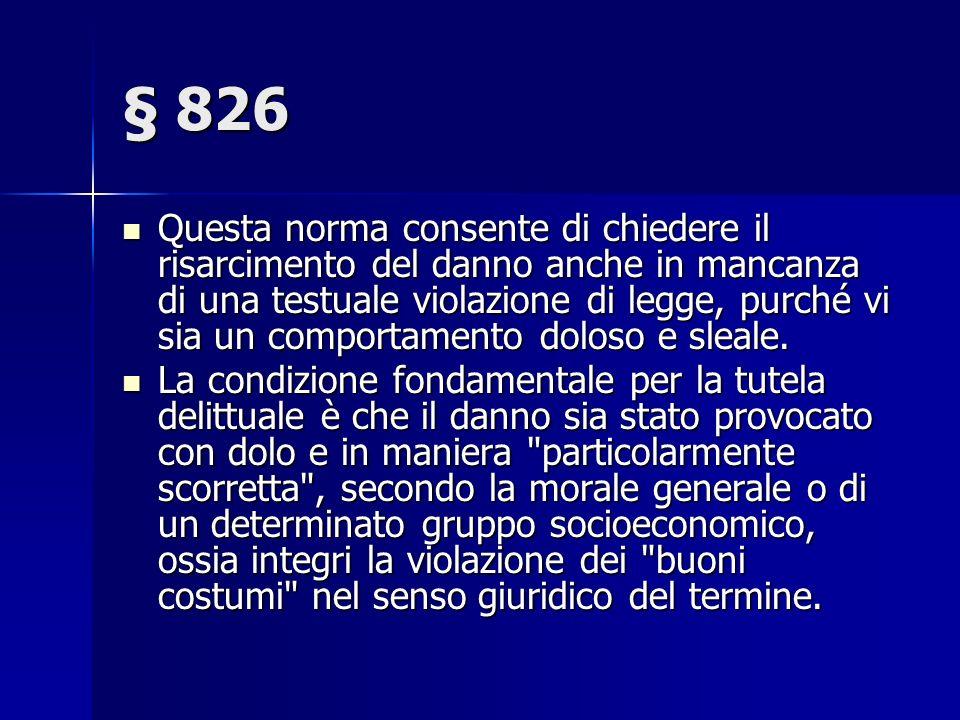§ 826 Questa norma consente di chiedere il risarcimento del danno anche in mancanza di una testuale violazione di legge, purché vi sia un comportamento doloso e sleale.