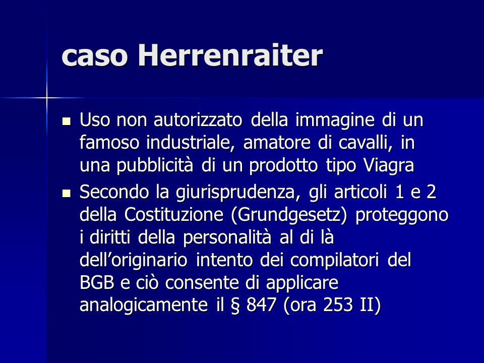 caso Herrenraiter Uso non autorizzato della immagine di un famoso industriale, amatore di cavalli, in una pubblicità di un prodotto tipo Viagra Uso non autorizzato della immagine di un famoso industriale, amatore di cavalli, in una pubblicità di un prodotto tipo Viagra Secondo la giurisprudenza, gli articoli 1 e 2 della Costituzione (Grundgesetz) proteggono i diritti della personalità al di là delloriginario intento dei compilatori del BGB e ciò consente di applicare analogicamente il § 847 (ora 253 II) Secondo la giurisprudenza, gli articoli 1 e 2 della Costituzione (Grundgesetz) proteggono i diritti della personalità al di là delloriginario intento dei compilatori del BGB e ciò consente di applicare analogicamente il § 847 (ora 253 II)