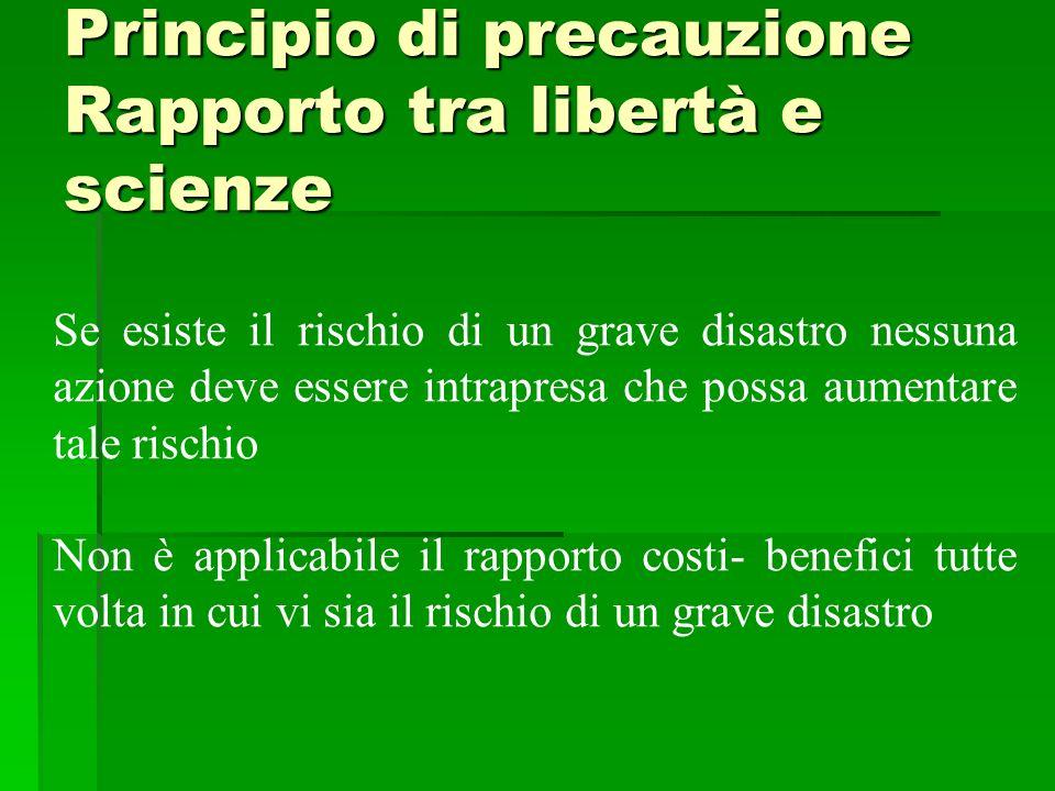 Principio di precauzione Rapporto tra libertà e scienze Se esiste il rischio di un grave disastro nessuna azione deve essere intrapresa che possa aume