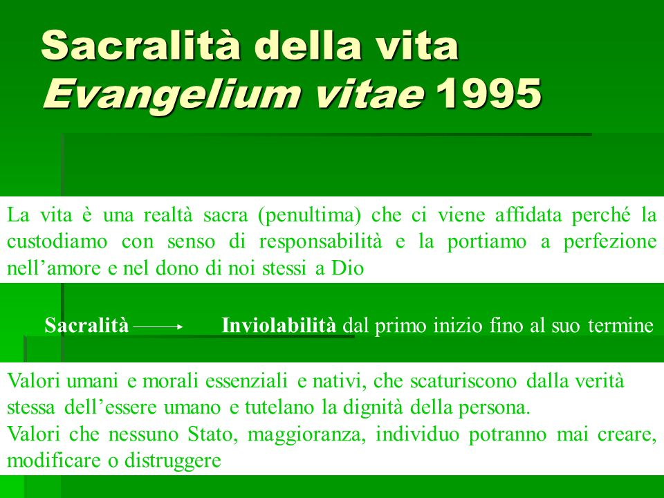 Sacralità della vita Evangelium vitae 1995 La vita è una realtà sacra (penultima) che ci viene affidata perché la custodiamo con senso di responsabili