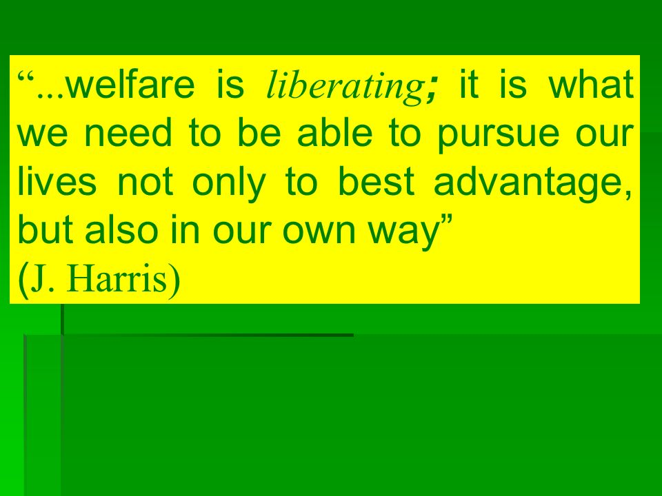 ... welfare is liberating ; it is what we need to be able to pursue our lives not only to best advantage, but also in our own way ( J. Harris)