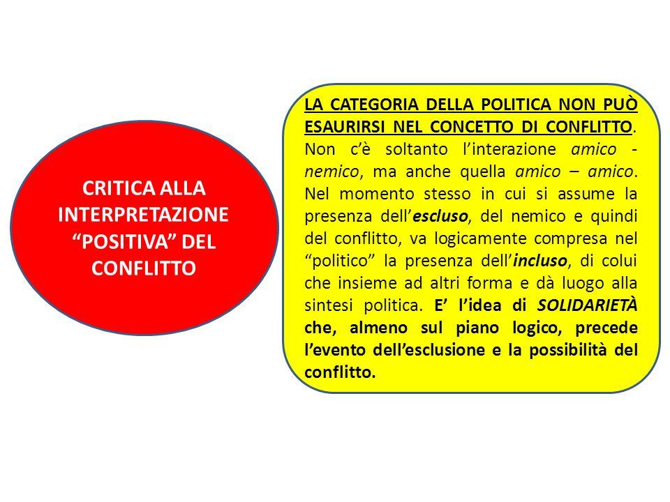 CRITICA ALLA INTERPRETAZIONE POSITIVA DEL CONFLITTO LA CATEGORIA DELLA POLITICA NON PUÒ ESAURIRSI NEL CONCETTO DI CONFLITTO. Non cè soltanto linterazi
