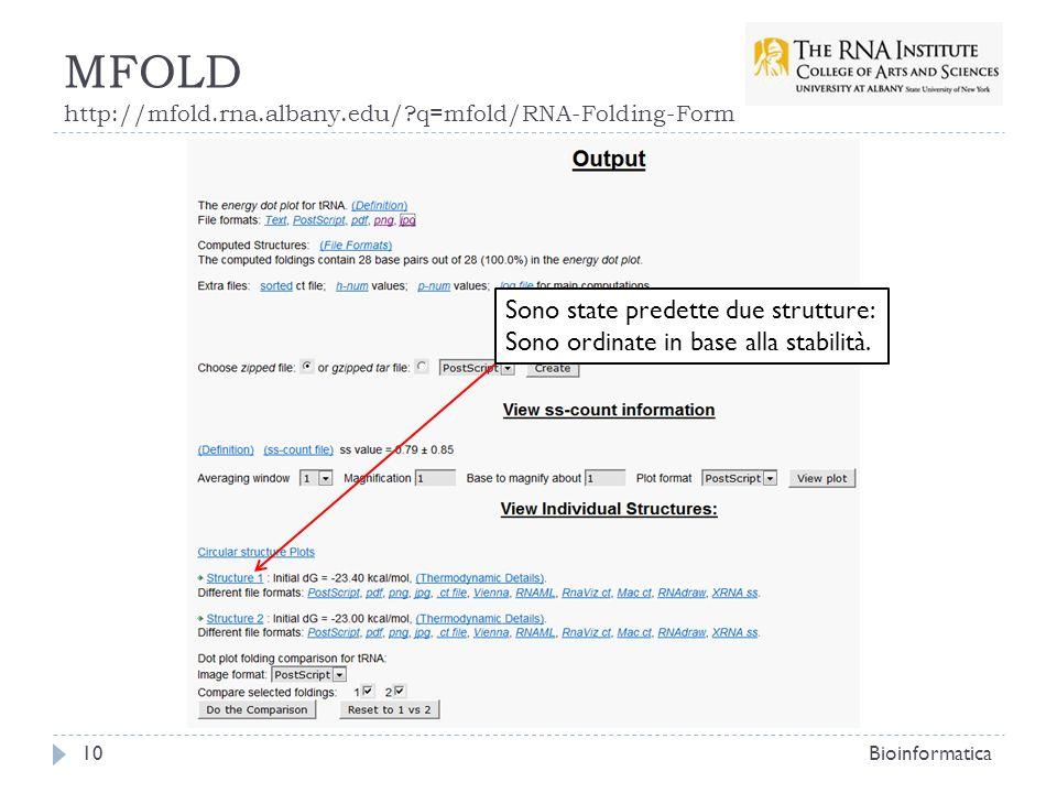 MFOLD http://mfold.rna.albany.edu/?q=mfold/RNA-Folding-Form Bioinformatica10 Sono state predette due strutture: Sono ordinate in base alla stabilità.