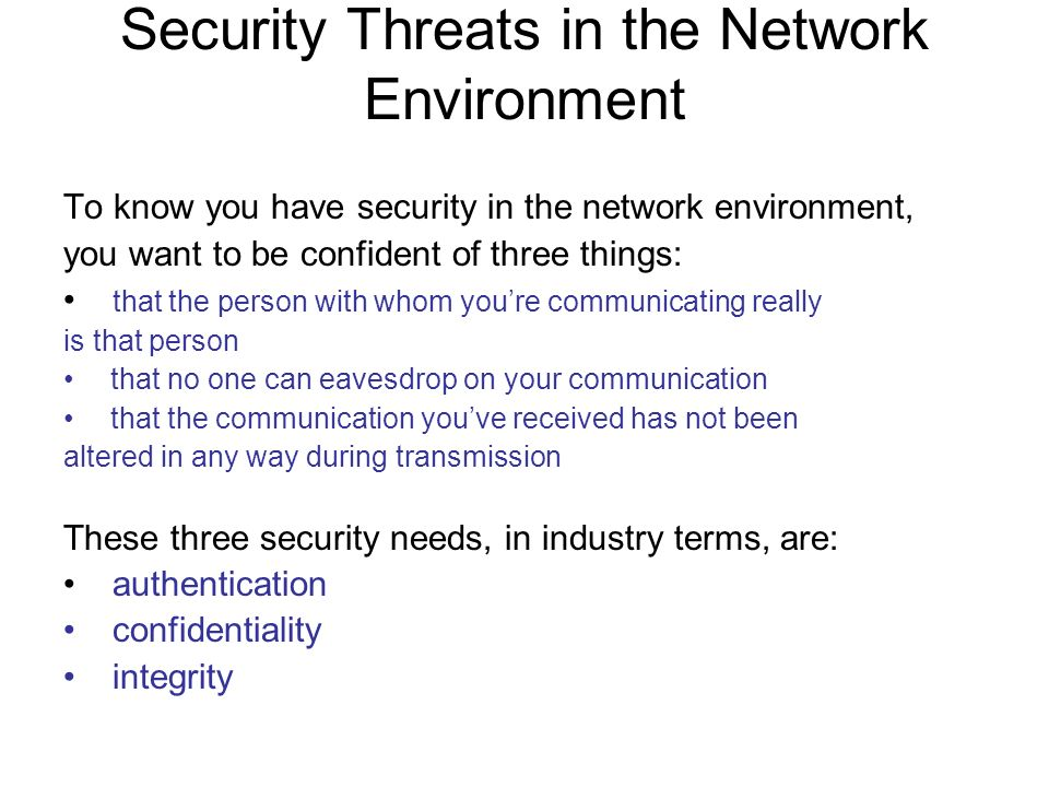 Security Threats in the Network Environment To know you have security in the network environment, you want to be confident of three things: that the person with whom youre communicating really is that person that no one can eavesdrop on your communication that the communication youve received has not been altered in any way during transmission These three security needs, in industry terms, are: authentication confidentiality integrity