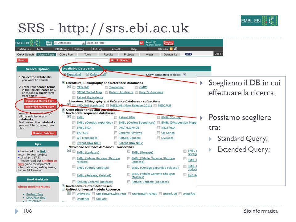 SRS - http://srs.ebi.ac.uk Bioinformatica106 Scegliamo il DB in cui effettuare la ricerca; Possiamo scegliere tra: Standard Query; Extended Query;