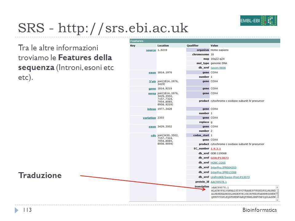 SRS - http://srs.ebi.ac.uk Bioinformatica113 Tra le altre informazioni troviamo le Features della sequenza (Introni, esoni etc etc). Traduzione