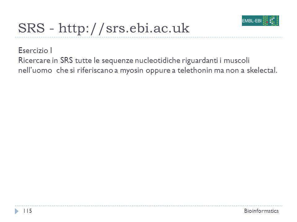 SRS - http://srs.ebi.ac.uk Bioinformatica115 Esercizio I Ricercare in SRS tutte le sequenze nucleotidiche riguardanti i muscoli nelluomo che si riferi