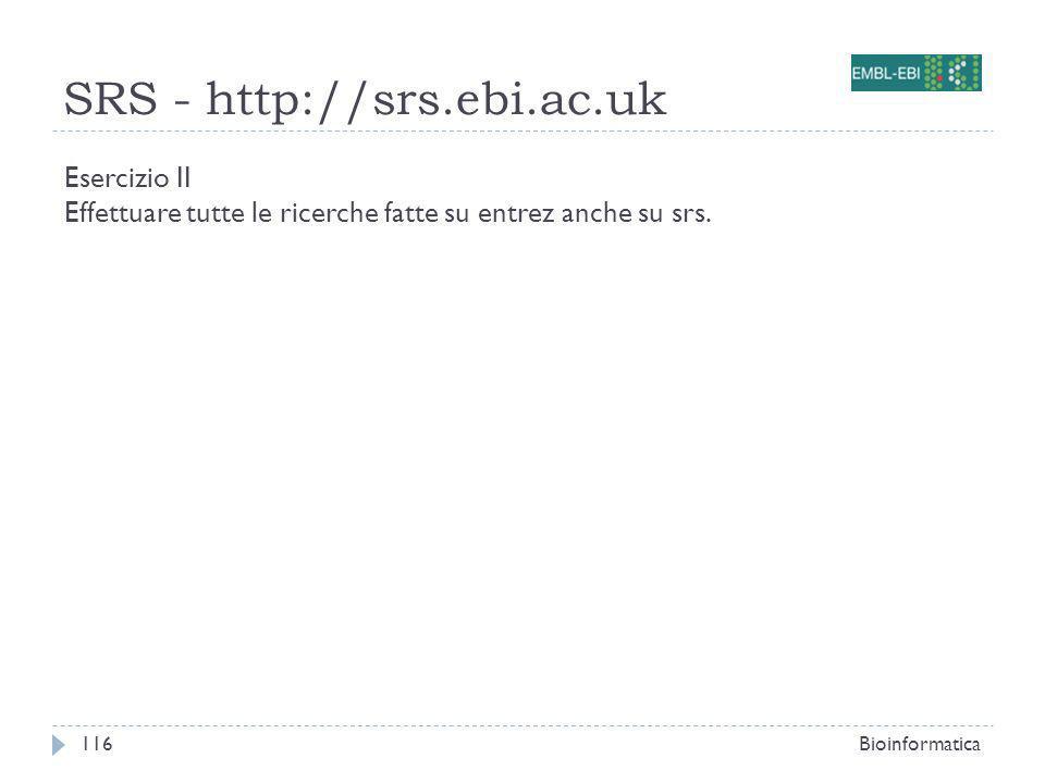 SRS - http://srs.ebi.ac.uk Bioinformatica116 Esercizio II Effettuare tutte le ricerche fatte su entrez anche su srs.