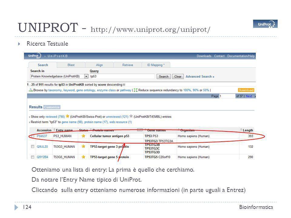 UNIPROT - http://www.uniprot.org/uniprot/ Ricerca Testuale Bioinformatica124 Otteniamo una lista di entry: La prima è quello che cerchiamo. Da notare