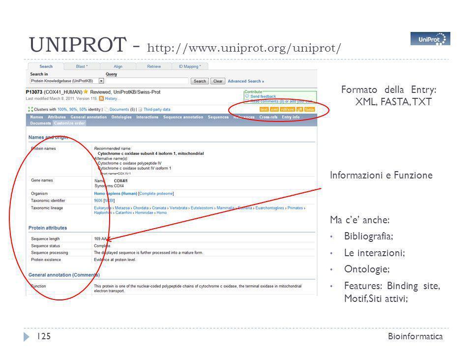 UNIPROT - http://www.uniprot.org/uniprot/ Bioinformatica125 Formato della Entry: XML, FASTA, TXT Informazioni e Funzione Ma ce anche: Bibliografia; Le