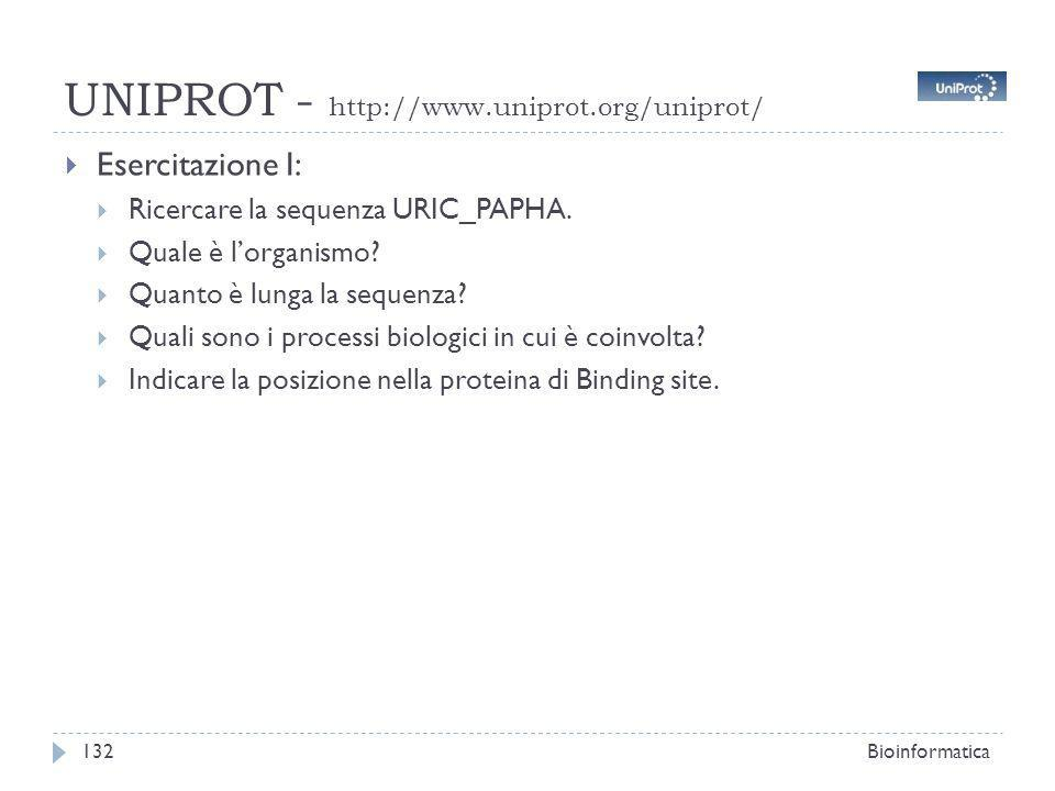UNIPROT - http://www.uniprot.org/uniprot/ Bioinformatica132 Esercitazione I: Ricercare la sequenza URIC_PAPHA. Quale è lorganismo? Quanto è lunga la s