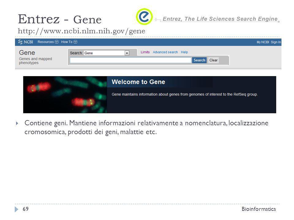 Contiene geni. Mantiene informazioni relativamente a nomenclatura, localizzazione cromosomica, prodotti dei geni, malattie etc. Bioinformatica69 Entre
