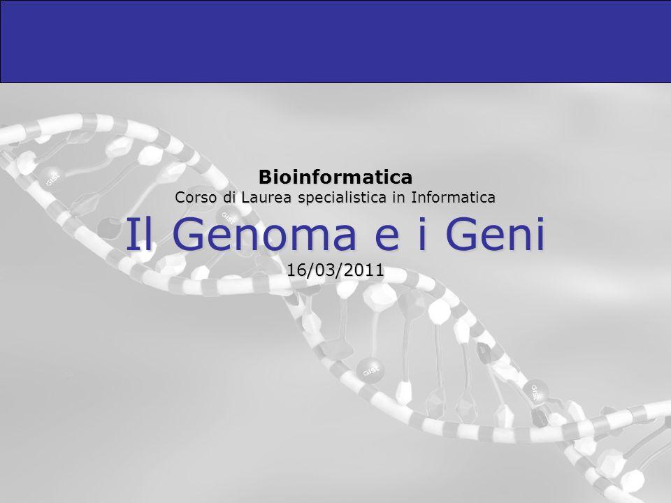 Bioinformatica Corso di Laurea specialistica in Informatica Il Genoma e i Geni 16/03/2011