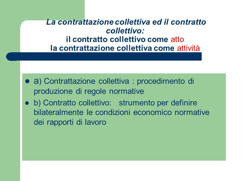 La contrattazione collettiva ed il contratto collettivo: il contratto collettivo come atto la contrattazione collettiva come attività a ) Contrattazione collettiva : procedimento di produzione di regole normative b) Contratto collettivo: strumento per definire bilateralmente le condizioni economico normative dei rapporti di lavoro