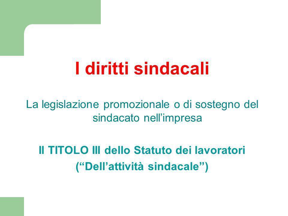 I diritti sindacali La legislazione promozionale o di sostegno del sindacato nellimpresa Il TITOLO III dello Statuto dei lavoratori (Dellattività sindacale)