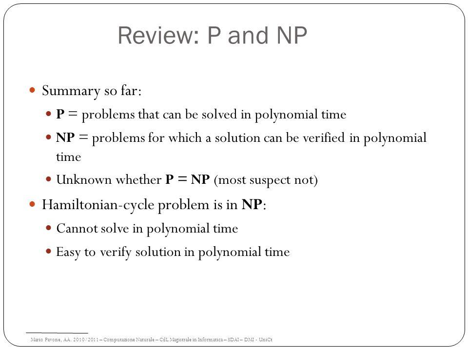Mario Pavone, AA. 2010/2011 – Computazione Naturale – CdL Magistrale in Informatica – SDAI – DMI - UniCt Review: P and NP Summary so far: P = problems