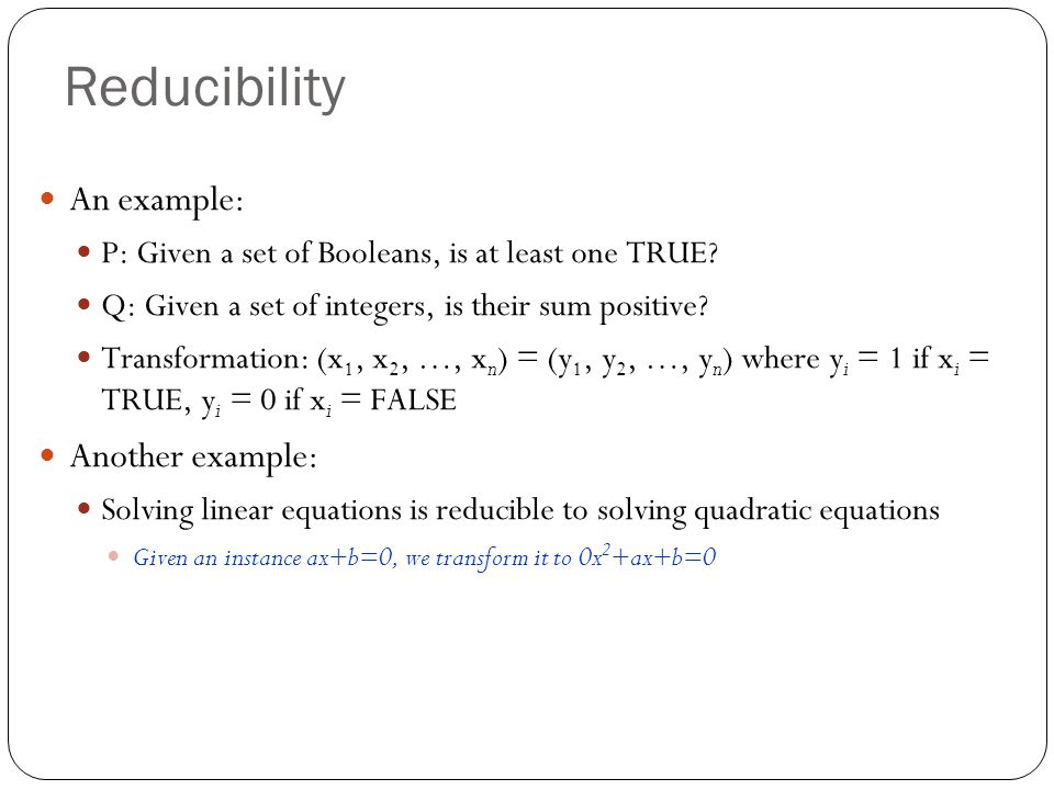 Reducibility An example: P: Given a set of Booleans, is at least one TRUE? Q: Given a set of integers, is their sum positive? Transformation: (x 1, x