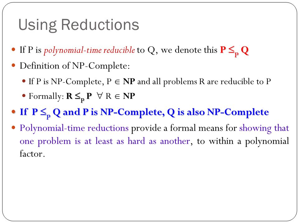 Using Reductions P p Q If P is polynomial-time reducible to Q, we denote this P p Q Definition of NP-Complete: If P is NP-Complete, P NP and all probl