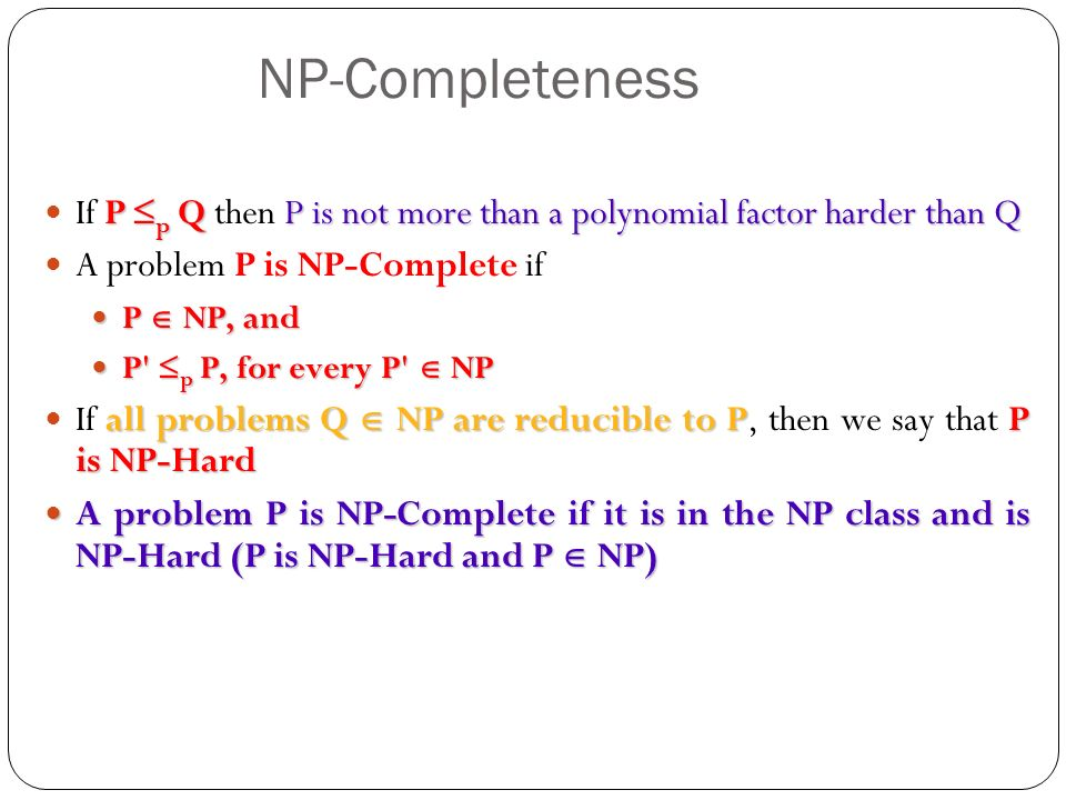 NP-Completeness P p QP is not more than a polynomial factor harder than Q If P p Q then P is not more than a polynomial factor harder than Q A problem