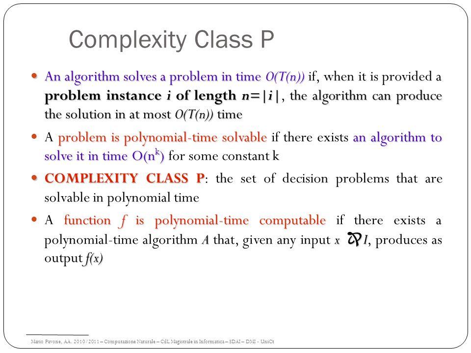 Mario Pavone, AA. 2010/2011 – Computazione Naturale – CdL Magistrale in Informatica – SDAI – DMI - UniCt Complexity Class P An algorithm solves a prob