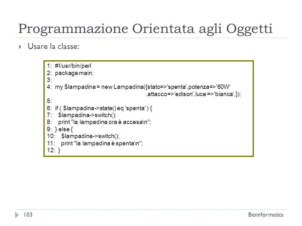 Programmazione Orientata agli Oggetti Usare la classe: 1: #!/usr/bin/perl 2: package main; 3: 4: my $lampadina = new Lampadina({stato=>'spenta,potenza