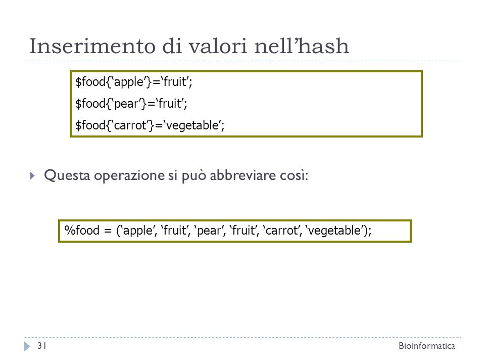 Inserimento di valori nellhash Questa operazione si può abbreviare così: $food{apple}=fruit; $food{pear}=fruit; $food{carrot}=vegetable; %food = (appl