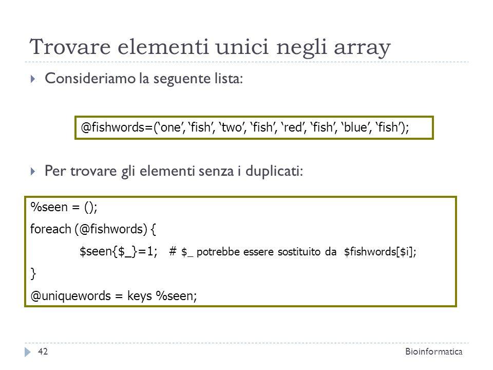 Trovare elementi unici negli array Consideriamo la seguente lista: Per trovare gli elementi senza i duplicati: @fishwords=(one, fish, two, fish, red,