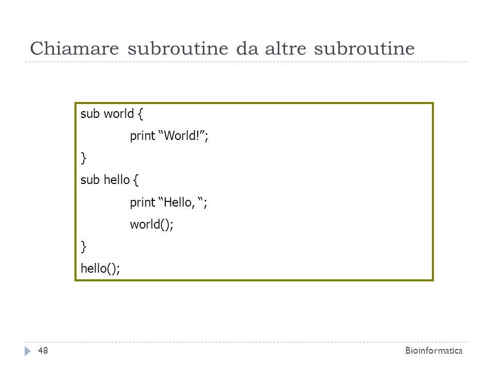 Chiamare subroutine da altre subroutine sub world { print World!; } sub hello { print Hello, ; world(); } hello(); 48Bioinformatica