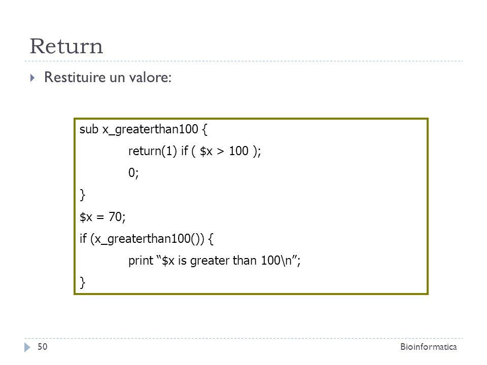 Return Restituire un valore: sub x_greaterthan100 { return(1) if ( $x > 100 ); 0; } $x = 70; if (x_greaterthan100()) { print $x is greater than 100\n;