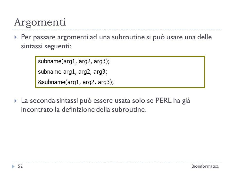 Argomenti Per passare argomenti ad una subroutine si può usare una delle sintassi seguenti: La seconda sintassi può essere usata solo se PERL ha già i