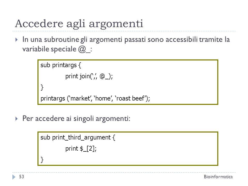Accedere agli argomenti In una subroutine gli argomenti passati sono accessibili tramite la variabile speciale @_: Per accedere ai singoli argomenti: