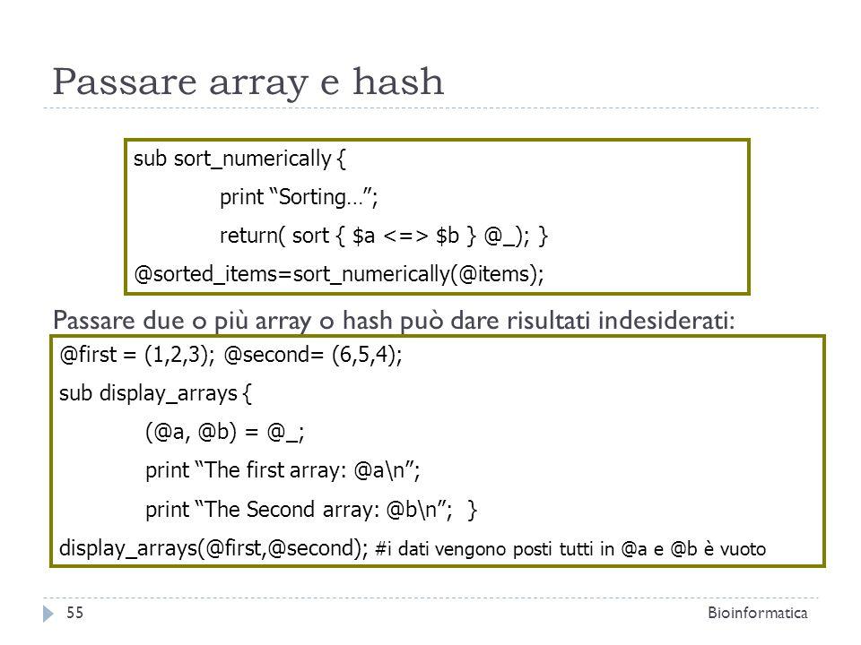 Passare array e hash Passare due o più array o hash può dare risultati indesiderati: sub sort_numerically { print Sorting…; return( sort { $a $b } @_)