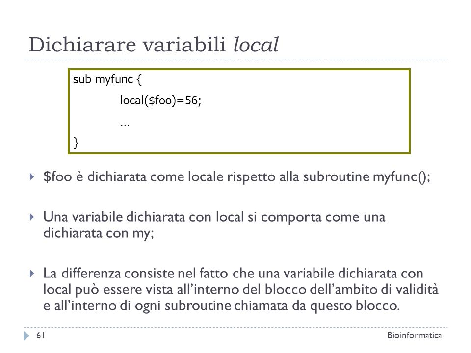 Dichiarare variabili local $foo è dichiarata come locale rispetto alla subroutine myfunc(); Una variabile dichiarata con local si comporta come una di