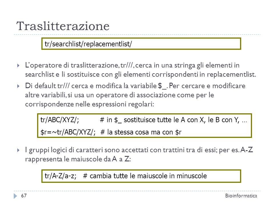 Traslitterazione Loperatore di traslitterazione, tr///, cerca in una stringa gli elementi in searchlist e li sostituisce con gli elementi corrisponden