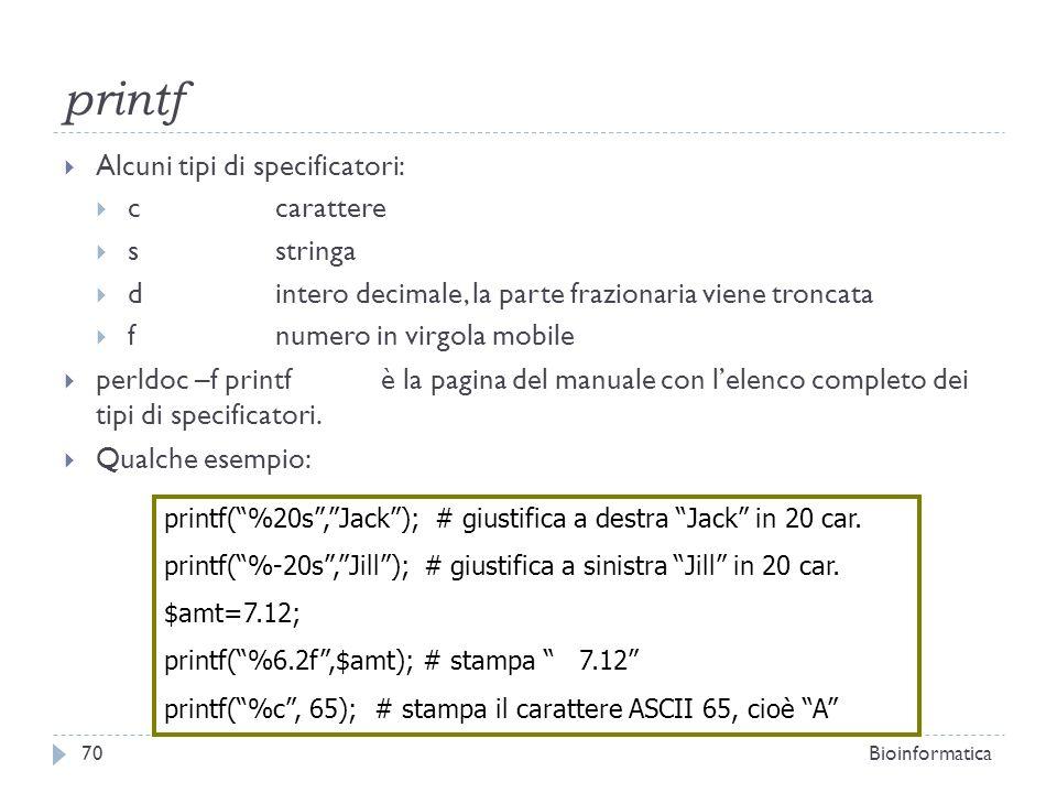 printf Alcuni tipi di specificatori: ccarattere sstringa dintero decimale, la parte frazionaria viene troncata fnumero in virgola mobile perldoc –f pr