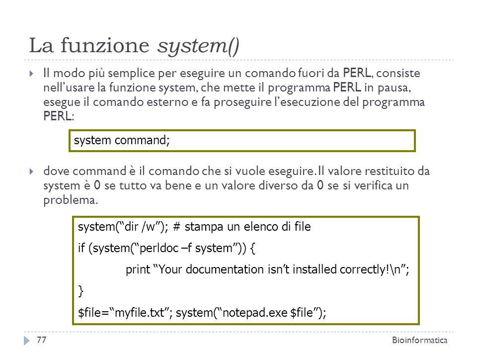 La funzione system() Il modo più semplice per eseguire un comando fuori da PERL, consiste nellusare la funzione system, che mette il programma PERL in