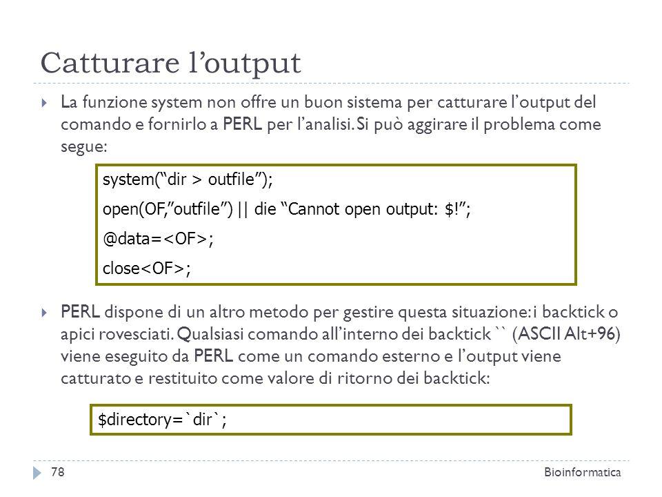 Catturare loutput La funzione system non offre un buon sistema per catturare loutput del comando e fornirlo a PERL per lanalisi. Si può aggirare il pr